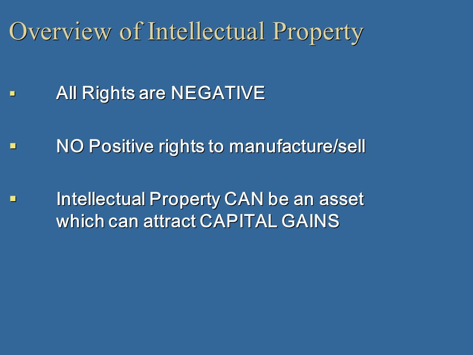Overview of Intellectual Property All Rights are NEGATIVE NO Positive rights to manufacture/sell Intellectual Property CAN be an asset which can attra