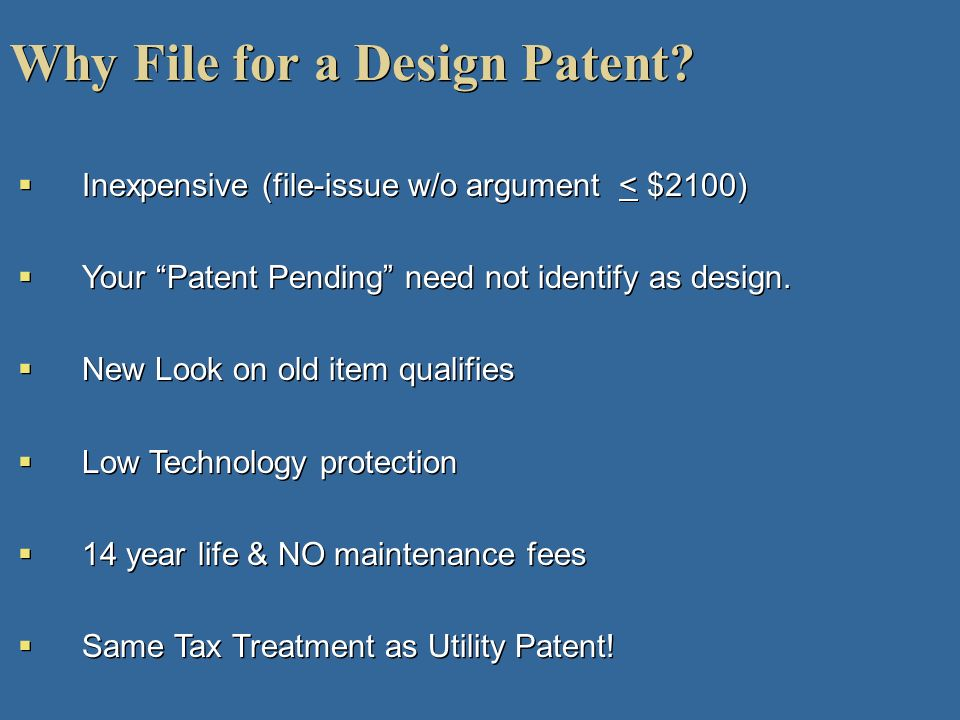 Why File for a Design Patent? Inexpensive (file-issue w/o argument < $2100) Your Patent Pending need not identify as design. New Look on old item qual