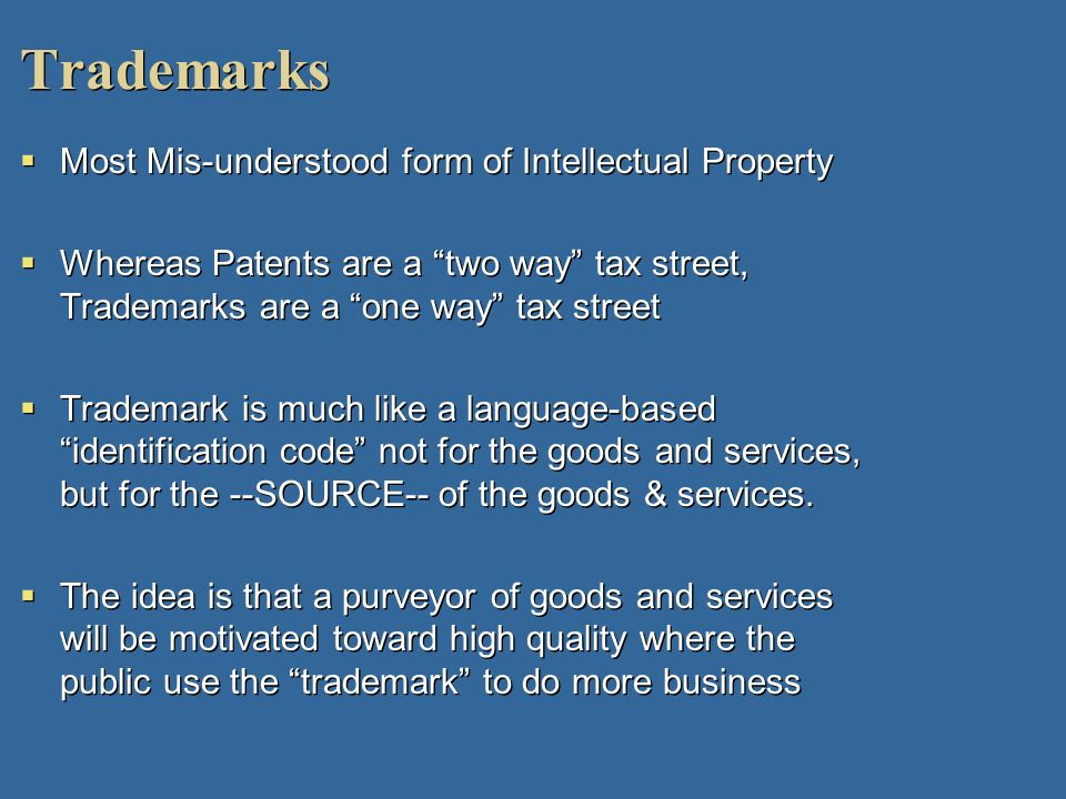 Trademarks Most Mis-understood form of Intellectual Property Whereas Patents are a two way tax street, Trademarks are a one way tax street Trademark i