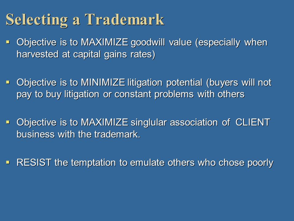 Selecting a Trademark Objective is to MAXIMIZE goodwill value (especially when harvested at capital gains rates) Objective is to MINIMIZE litigation p