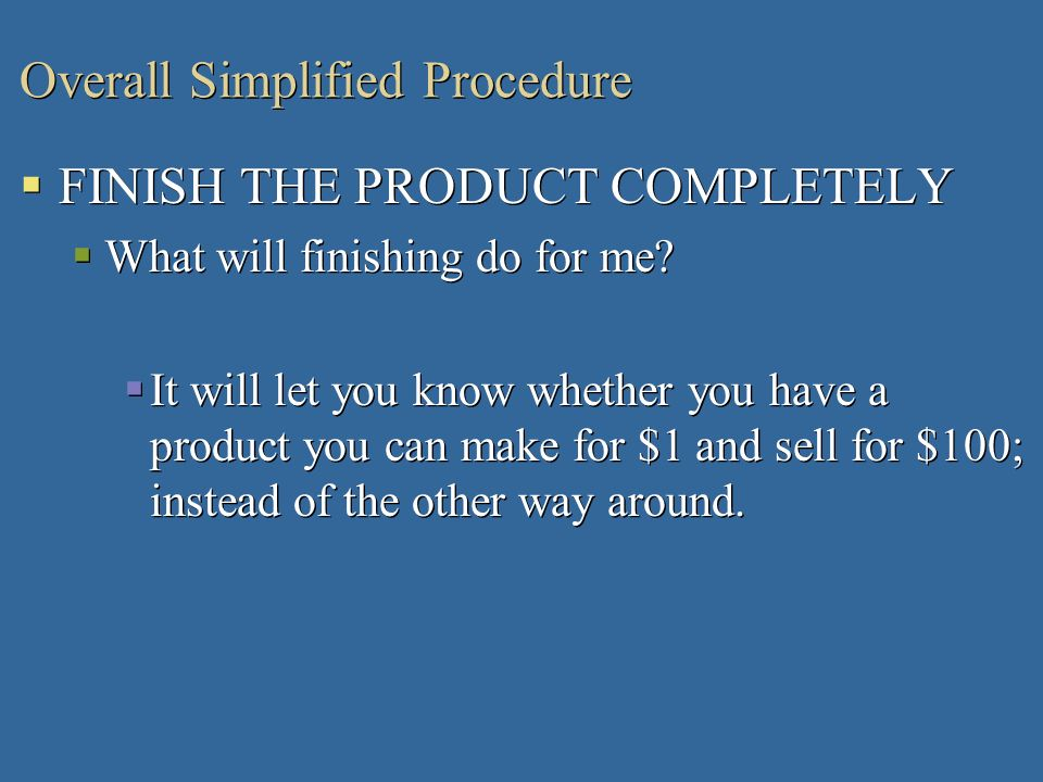Overall Simplified Procedure FINISH THE PRODUCT COMPLETELY What will finishing do for me? It will let you know whether you have a product you can make