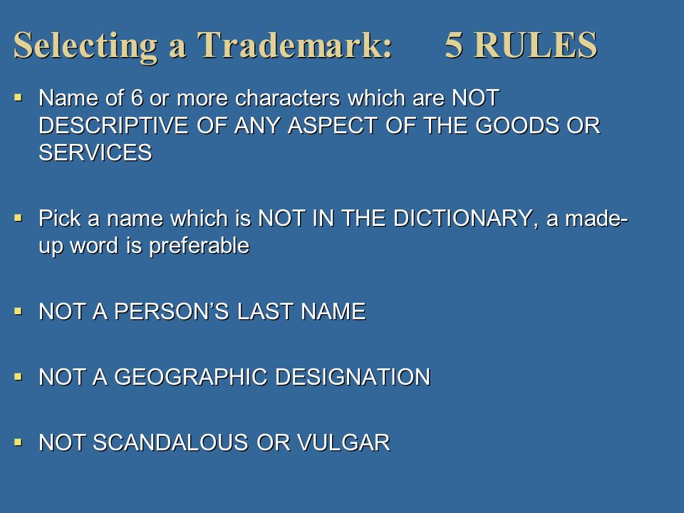 Selecting a Trademark: 5 RULES Name of 6 or more characters which are NOT DESCRIPTIVE OF ANY ASPECT OF THE GOODS OR SERVICES Pick a name which is NOT