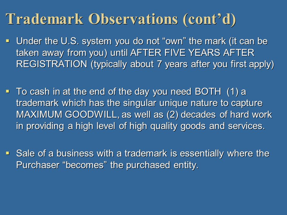 Trademark Observations (contd) Under the U.S. system you do not own the mark (it can be taken away from you) until AFTER FIVE YEARS AFTER REGISTRATION