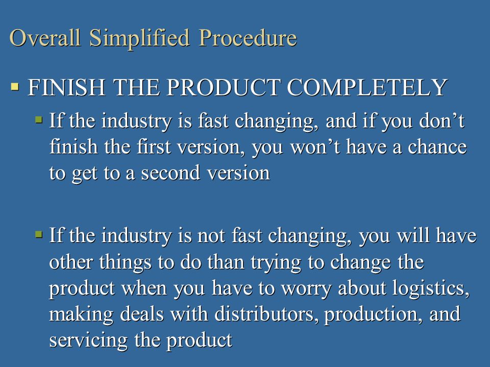 Overall Simplified Procedure FINISH THE PRODUCT COMPLETELY If the industry is fast changing, and if you dont finish the first version, you wont have a