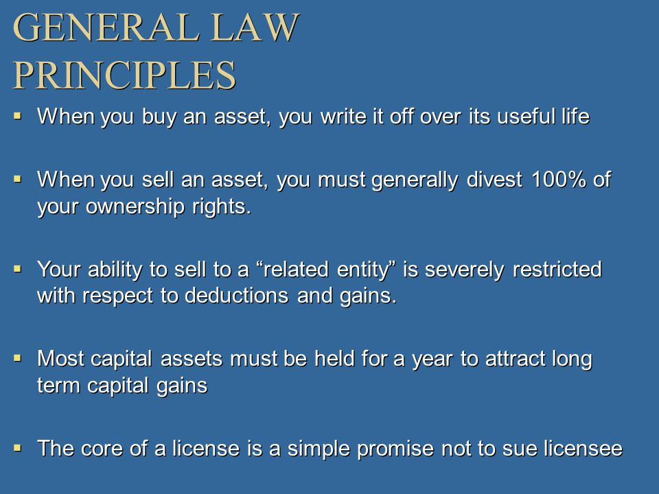 GENERAL LAW PRINCIPLES When you buy an asset, you write it off over its useful life When you sell an asset, you must generally divest 100% of your own