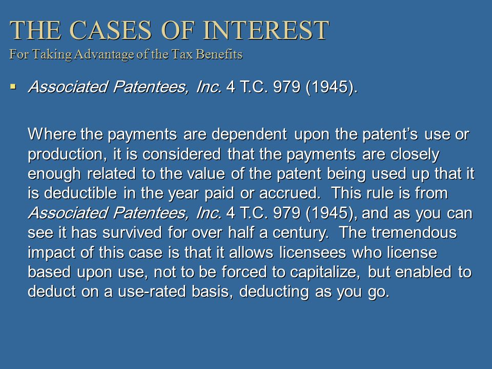 THE CASES OF INTEREST For Taking Advantage of the Tax Benefits Associated Patentees, Inc. 4 T.C. 979 (1945). Where the payments are dependent upon the