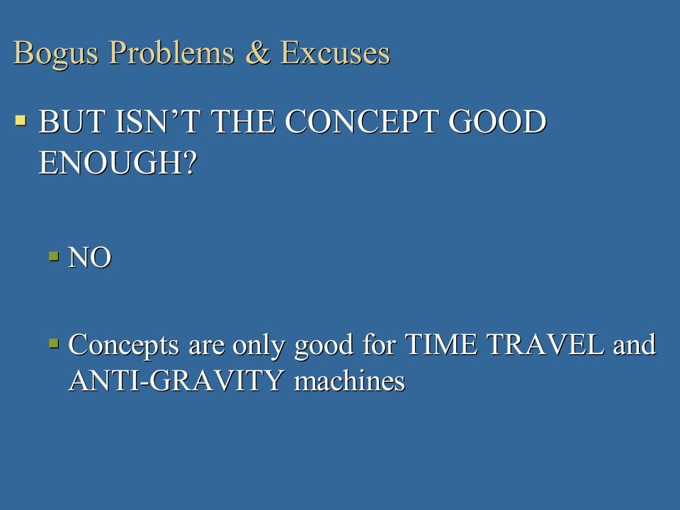 Bogus Problems & Excuses BUT ISNT THE CONCEPT GOOD ENOUGH? NO Concepts are only good for TIME TRAVEL and ANTI-GRAVITY machines BUT ISNT THE CONCEPT GO