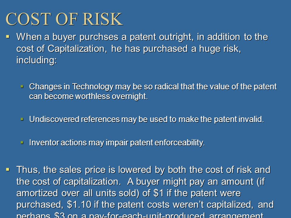 COST OF RISK When a buyer purchses a patent outright, in addition to the cost of Capitalization, he has purchased a huge risk, including: Changes in T