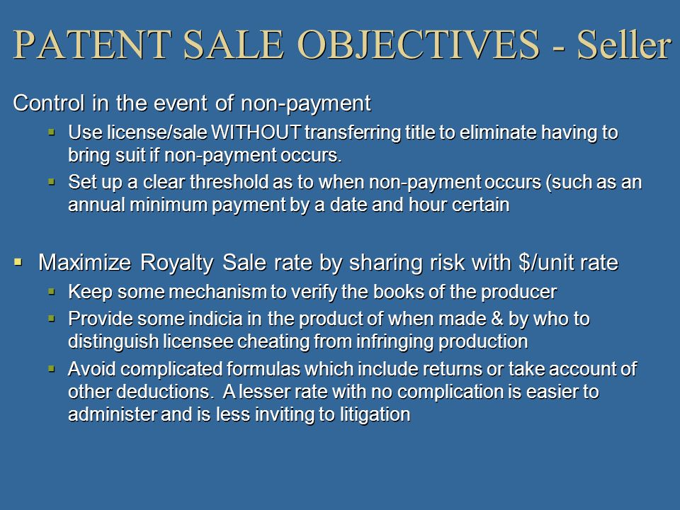 PATENT SALE OBJECTIVES - Seller Control in the event of non-payment Use license/sale WITHOUT transferring title to eliminate having to bring suit if n