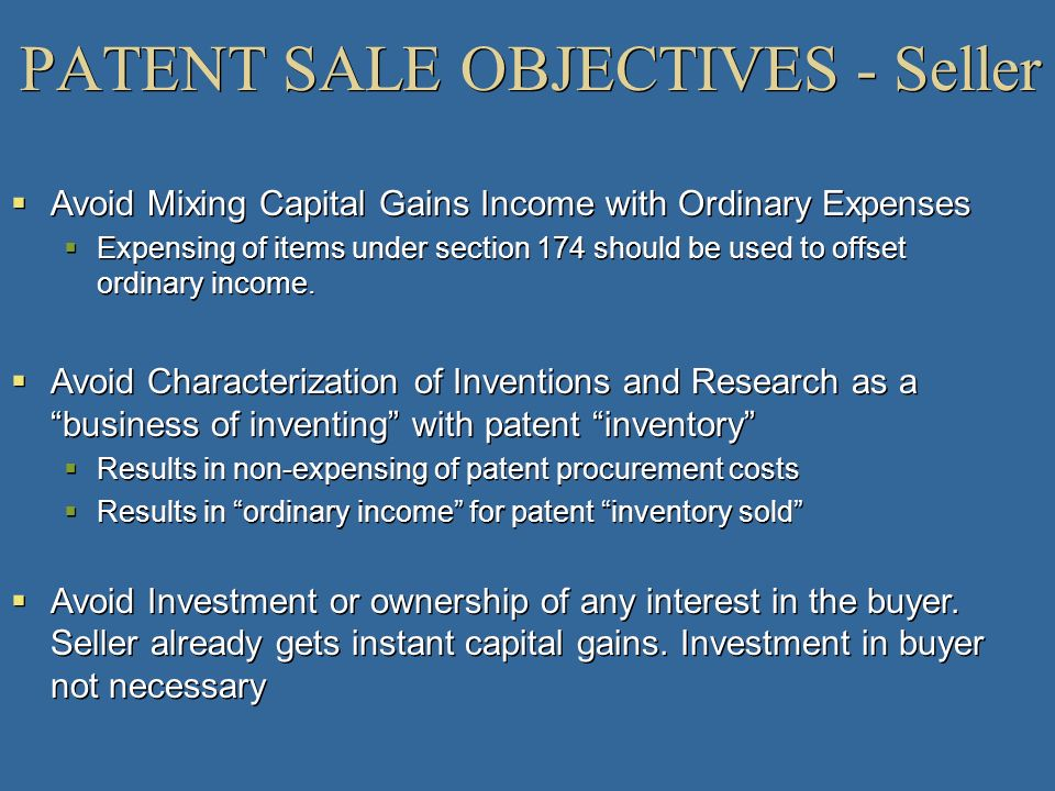 PATENT SALE OBJECTIVES - Seller Avoid Mixing Capital Gains Income with Ordinary Expenses Expensing of items under section 174 should be used to offset