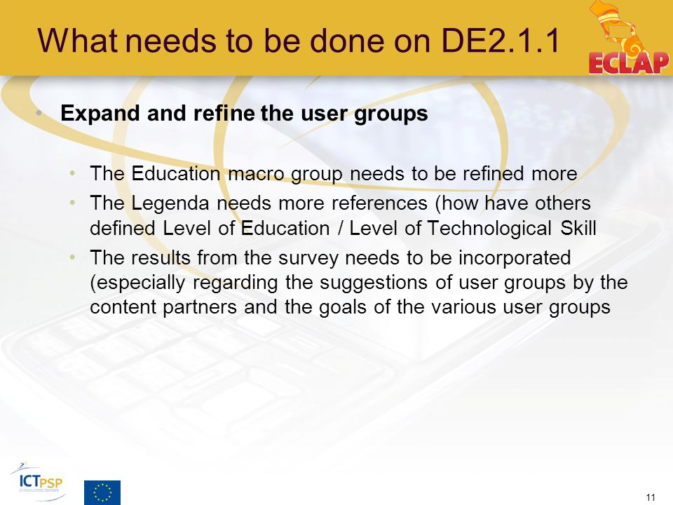 What needs to be done on DE2.1.1 Expand and refine the user groups The Education macro group needs to be refined more The Legenda needs more references (how have others defined Level of Education / Level of Technological Skill The results from the survey needs to be incorporated (especially regarding the suggestions of user groups by the content partners and the goals of the various user groups 11