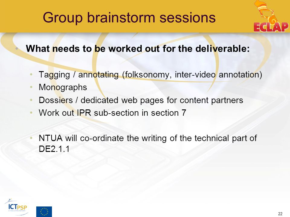 Group brainstorm sessions What needs to be worked out for the deliverable: Tagging / annotating (folksonomy, inter-video annotation) Monographs Dossiers / dedicated web pages for content partners Work out IPR sub-section in section 7 NTUA will co-ordinate the writing of the technical part of DE2.1.1 22