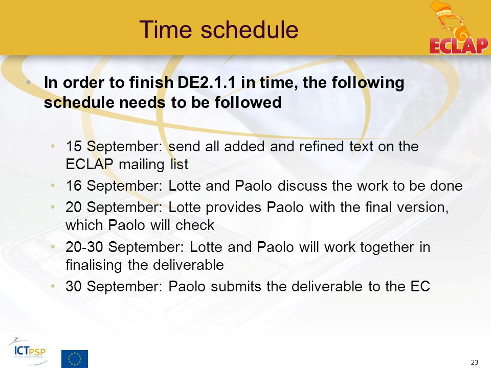 Time schedule In order to finish DE2.1.1 in time, the following schedule needs to be followed 15 September: send all added and refined text on the ECLAP mailing list 16 September: Lotte and Paolo discuss the work to be done 20 September: Lotte provides Paolo with the final version, which Paolo will check 20-30 September: Lotte and Paolo will work together in finalising the deliverable 30 September: Paolo submits the deliverable to the EC 23