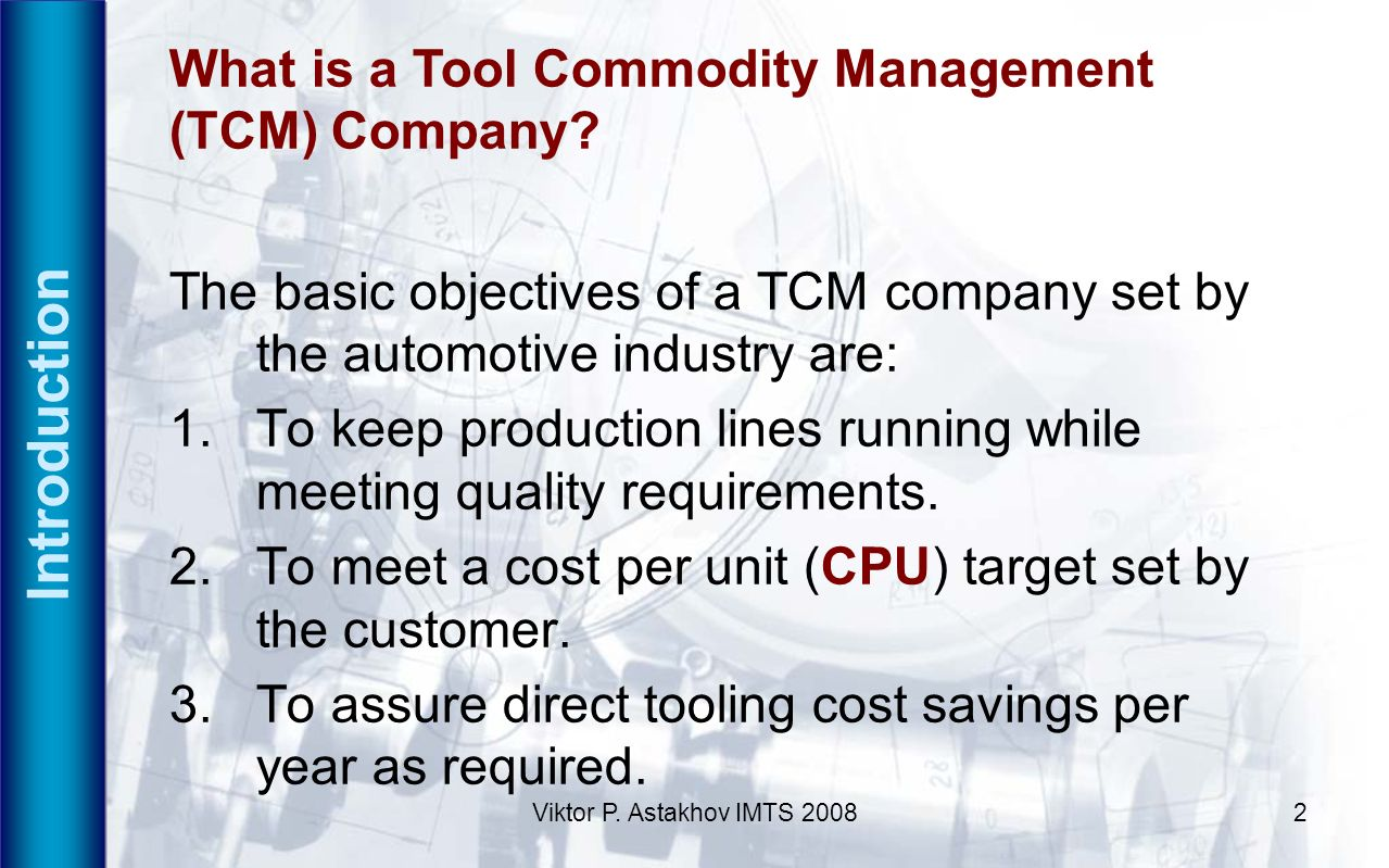 Viktor P. Astakhov IMTS 20082 Introduction What is a Tool Commodity Management (TCM) Company? The basic objectives of a TCM company set by the automot