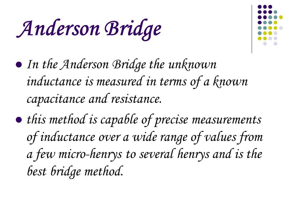 Anderson Bridge In the Anderson Bridge the unknown inductance is measured in terms of a known capacitance and resistance.