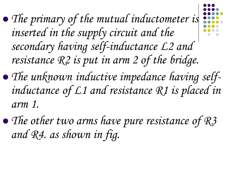 The primary of the mutual inductometer is inserted in the supply circuit and the secondary having self-inductance L2 and resistance R2 is put in arm 2 of the bridge.