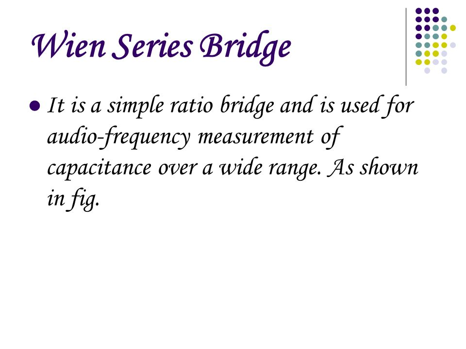 Wien Series Bridge It is a simple ratio bridge and is used for audio-frequency measurement of capacitance over a wide range.