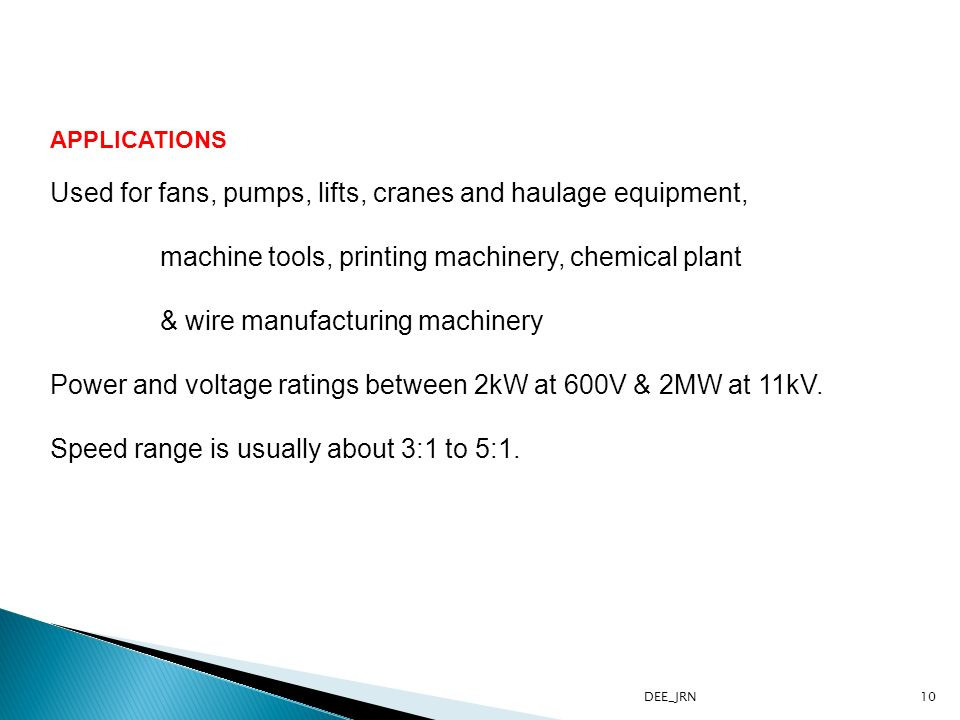 DEE_JRN10 APPLICATIONS Used for fans, pumps, lifts, cranes and haulage equipment, machine tools, printing machinery, chemical plant & wire manufacturing machinery Power and voltage ratings between 2kW at 600V & 2MW at 11kV.