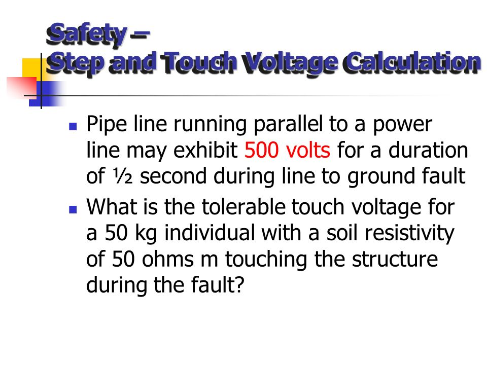 Safety – Step and Touch Voltage Calculation Maximum voltage that human body can tolerate by touch or step – Maximum voltage that human body can tolera