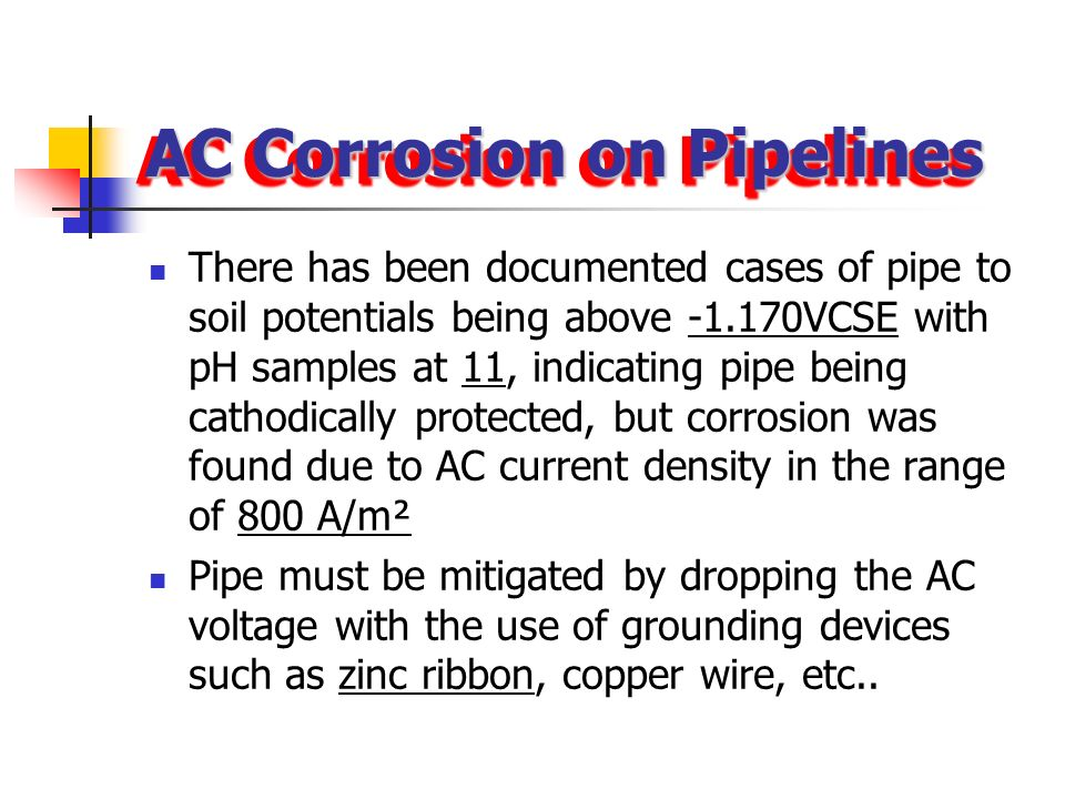 AC Corrosion on Pipelines AC influence can cause corrosion to take place on coated steel pipe line AC influence can cause corrosion to take place on c