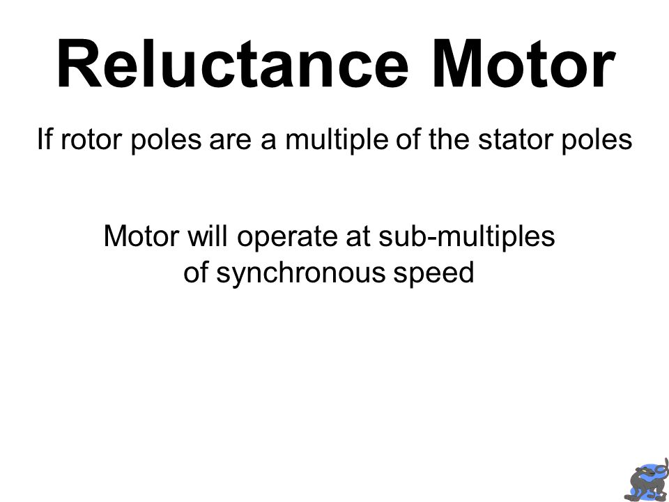 Reluctance Motor If rotor poles are a multiple of the stator poles Motor will operate at sub-multiples of synchronous speed