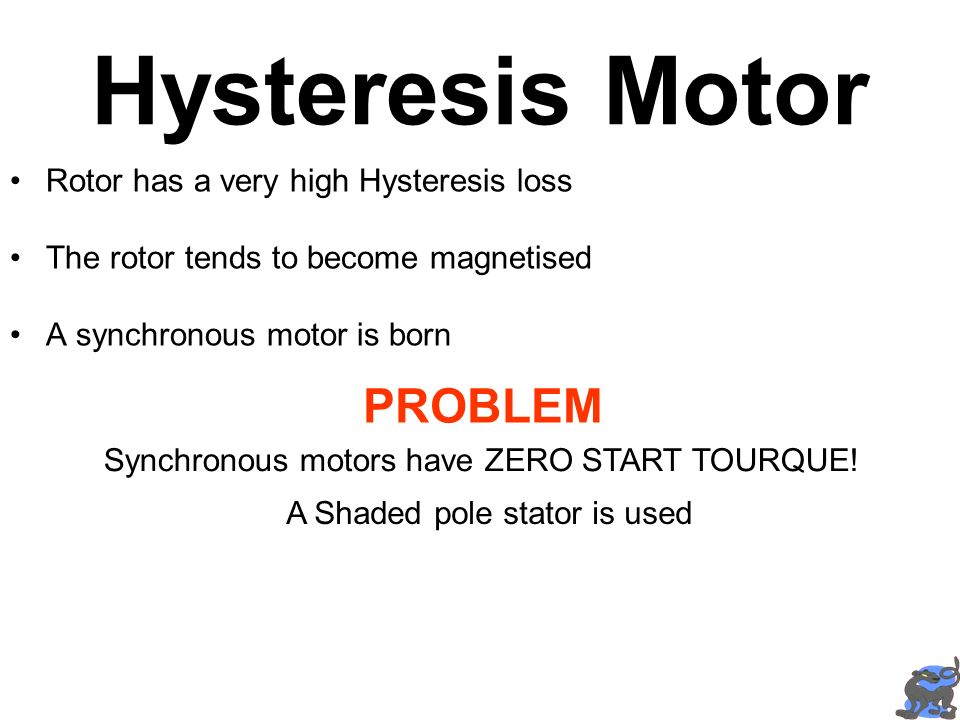 Hysteresis Motor Rotor has a very high Hysteresis loss The rotor tends to become magnetised A synchronous motor is born PROBLEM Synchronous motors hav