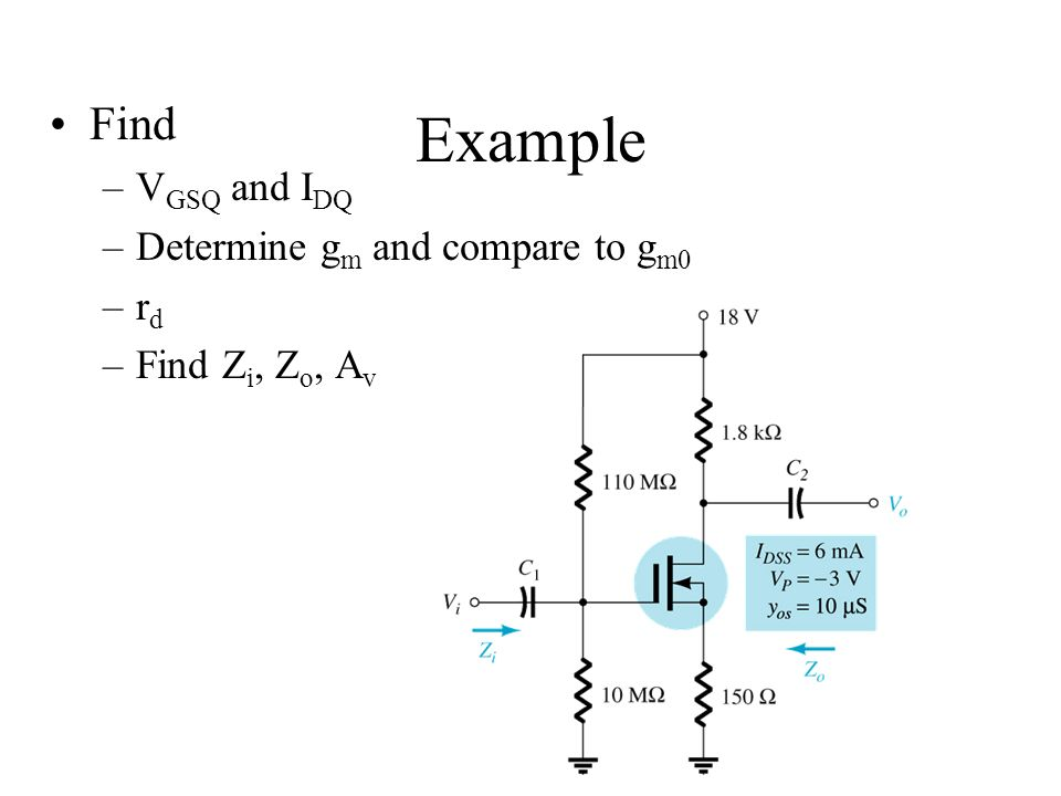 Example Find –V GSQ and I DQ –Determine g m and compare to g m0 –r d –Find Z i, Z o, A v