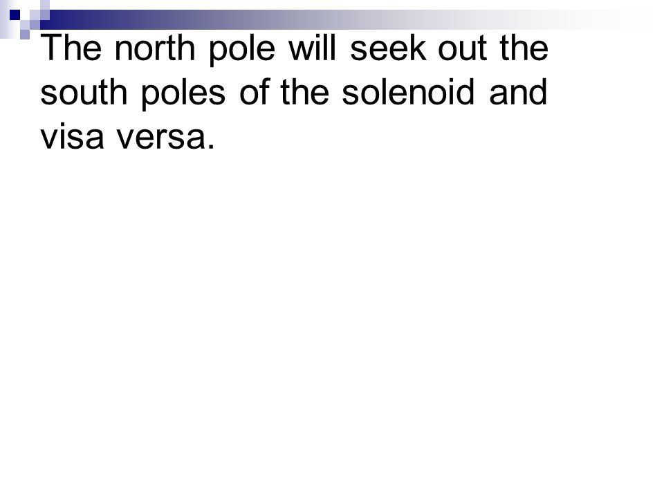 The north pole will seek out the south poles of the solenoid and visa versa.