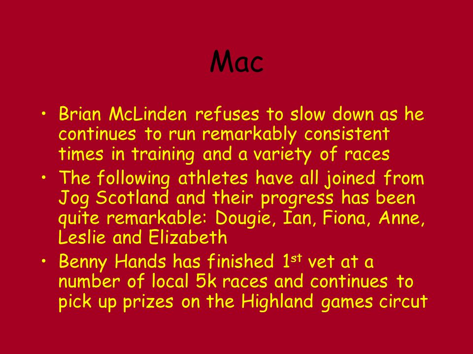 Mac Brian McLinden refuses to slow down as he continues to run remarkably consistent times in training and a variety of races The following athletes have all joined from Jog Scotland and their progress has been quite remarkable: Dougie, Ian, Fiona, Anne, Leslie and Elizabeth Benny Hands has finished 1 st vet at a number of local 5k races and continues to pick up prizes on the Highland games circut
