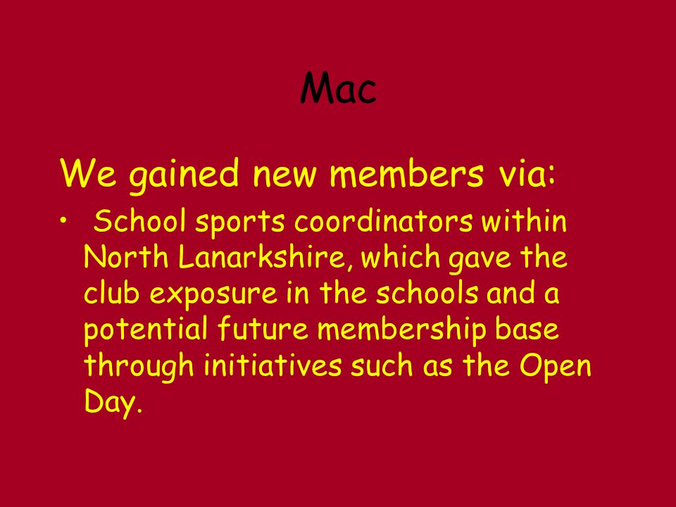 Mac We gained new members via: School sports coordinators within North Lanarkshire, which gave the club exposure in the schools and a potential future membership base through initiatives such as the Open Day.