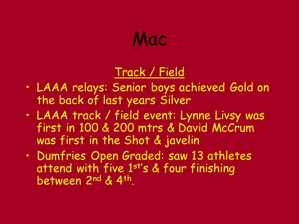 Mac Track / Field LAAA relays: Senior boys achieved Gold on the back of last years Silver LAAA track / field event: Lynne Livsy was first in 100 & 200 mtrs & David McCrum was first in the Shot & javelin Dumfries Open Graded: saw 13 athletes attend with five 1 st s & four finishing between 2 nd & 4 th.