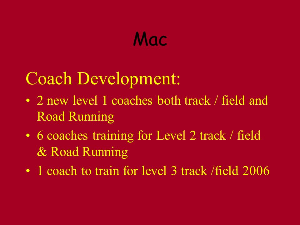 Mac Coach Development: 2 new level 1 coaches both track / field and Road Running 6 coaches training for Level 2 track / field & Road Running 1 coach to train for level 3 track /field 2006