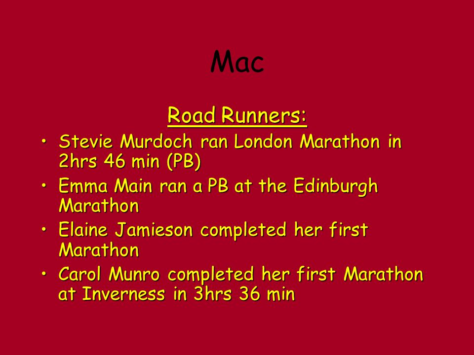 Mac Road Runners: Stevie Murdoch ran London Marathon in 2hrs 46 min (PB)Stevie Murdoch ran London Marathon in 2hrs 46 min (PB) Emma Main ran a PB at the Edinburgh MarathonEmma Main ran a PB at the Edinburgh Marathon Elaine Jamieson completed her first MarathonElaine Jamieson completed her first Marathon Carol Munro completed her first Marathon at Inverness in 3hrs 36 minCarol Munro completed her first Marathon at Inverness in 3hrs 36 min