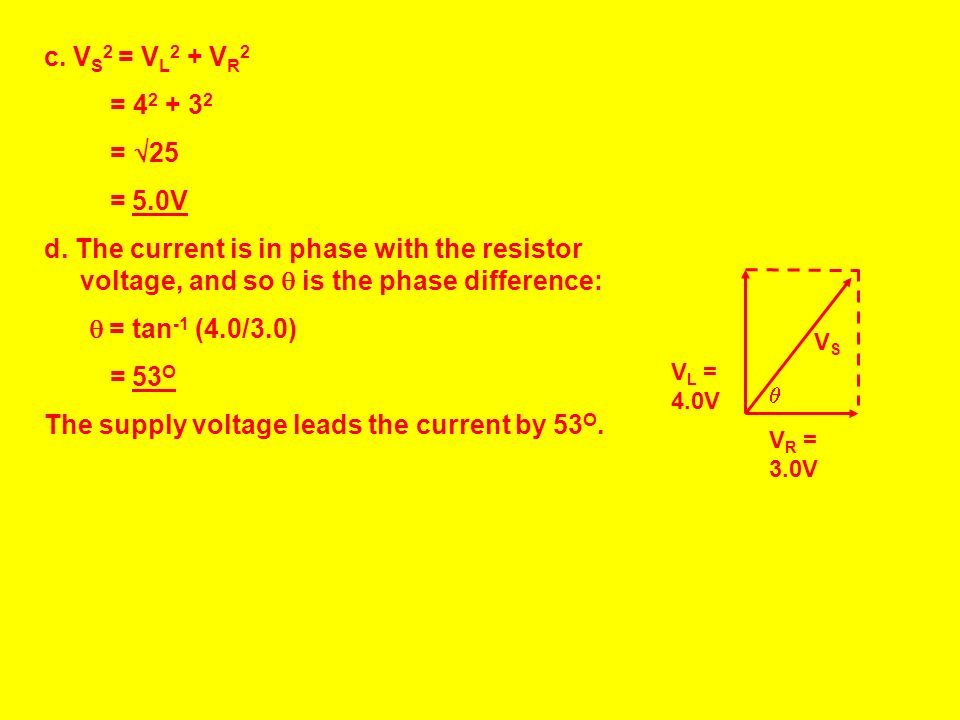 Example 8: A 940Ω resistor and a 2.0H inductor are connected to 100Hz AC supply. The current in the circuit is 3.2mA (rms). Find: a.The resistor volta