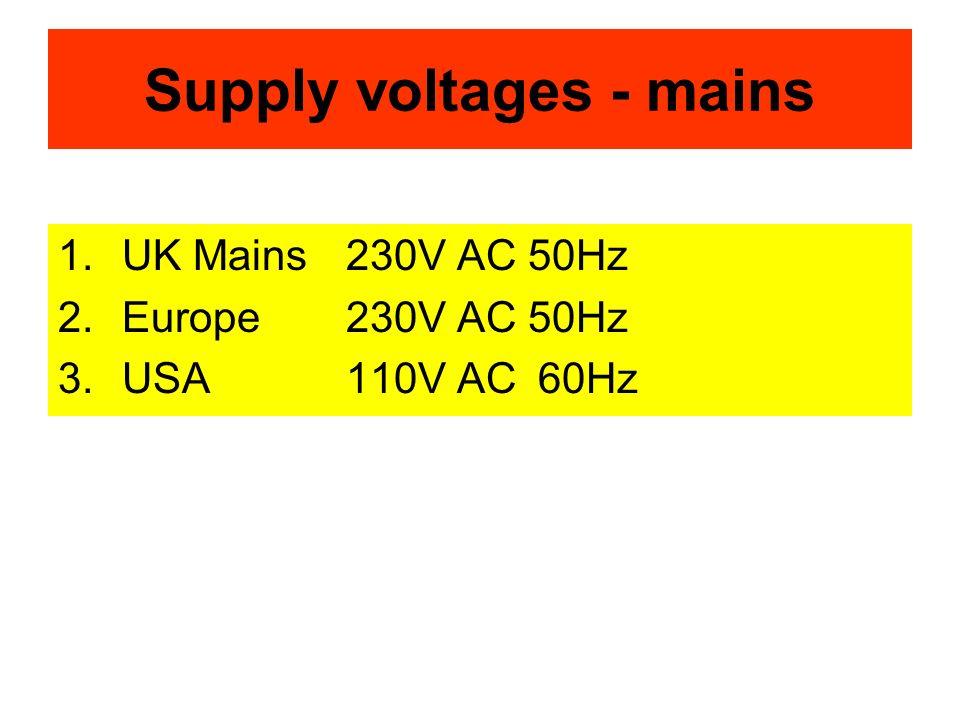 Supply voltages - mains 1.UK Mains230V AC 50Hz 2.Europe230V AC 50Hz 3.USA110V AC60Hz