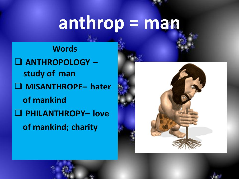 anthrop = man Words ANTHROPOLOGY – study of man MISANTHROPE– hater of mankind PHILANTHROPY– love of mankind; charity