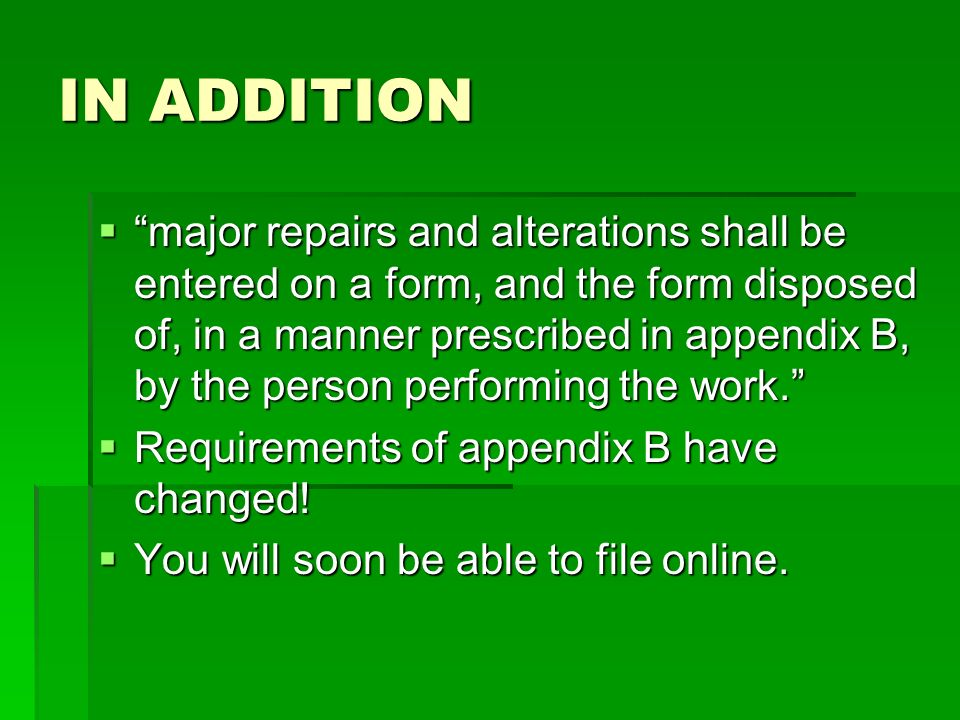 IN ADDITION major repairs and alterations shall be entered on a form, and the form disposed of, in a manner prescribed in appendix B, by the person pe