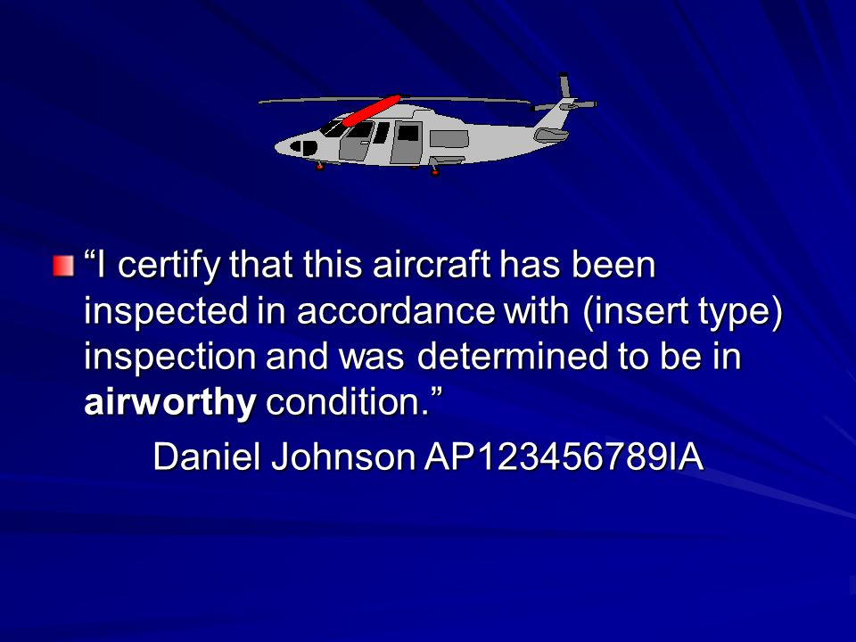 I certify that this aircraft has been inspected in accordance with (insert type) inspection and was determined to be in airworthy condition. Daniel Jo