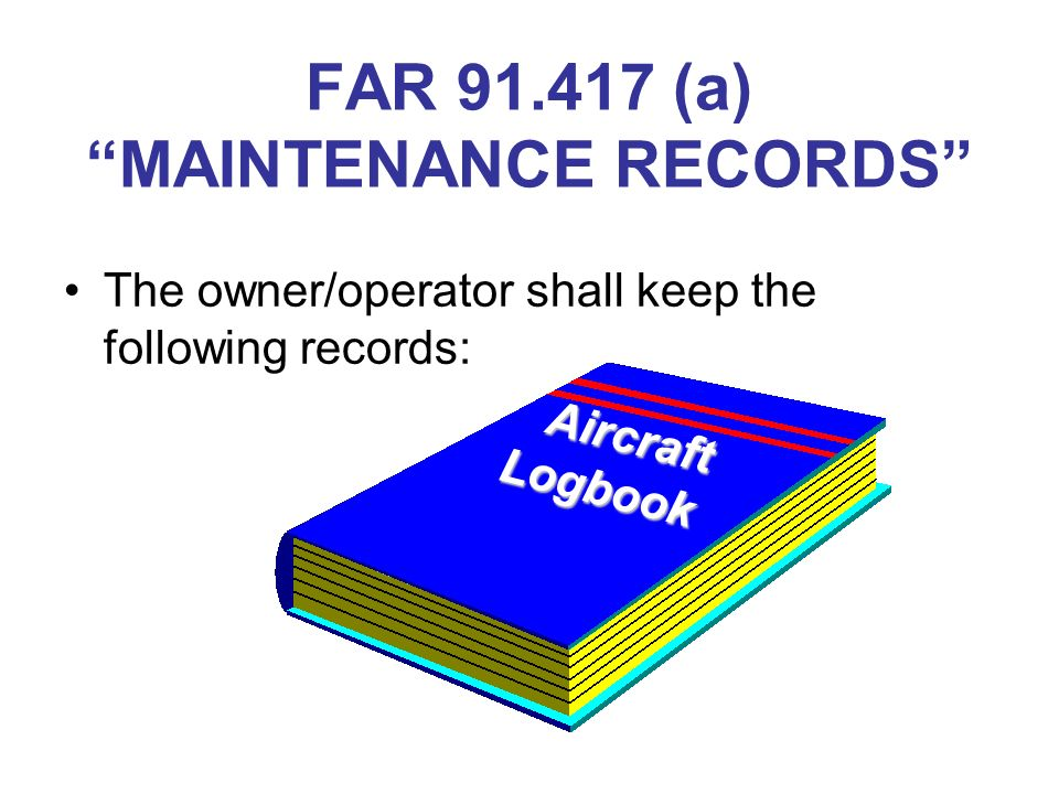FAR 91.417 (a) MAINTENANCE RECORDS The owner/operator shall keep the following records: Aircraft Logbook Aircraft Logbook