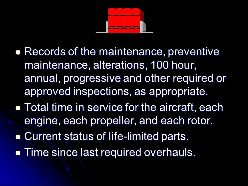 Records of the maintenance, preventive maintenance, alterations, 100 hour, annual, progressive and other required or approved inspections, as appropri