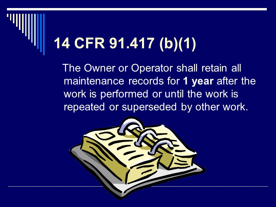 14 CFR 91.417 (b)(1) The Owner or Operator shall retain all maintenance records for 1 year after the work is performed or until the work is repeated o