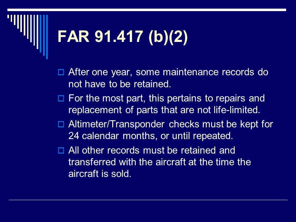 FAR 91.417 (b)(2) After one year, some maintenance records do not have to be retained. For the most part, this pertains to repairs and replacement of