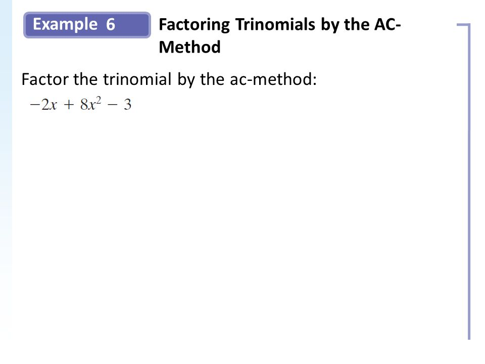 Example 6Factoring Trinomials by the AC- Method Factor the trinomial by the ac-method: