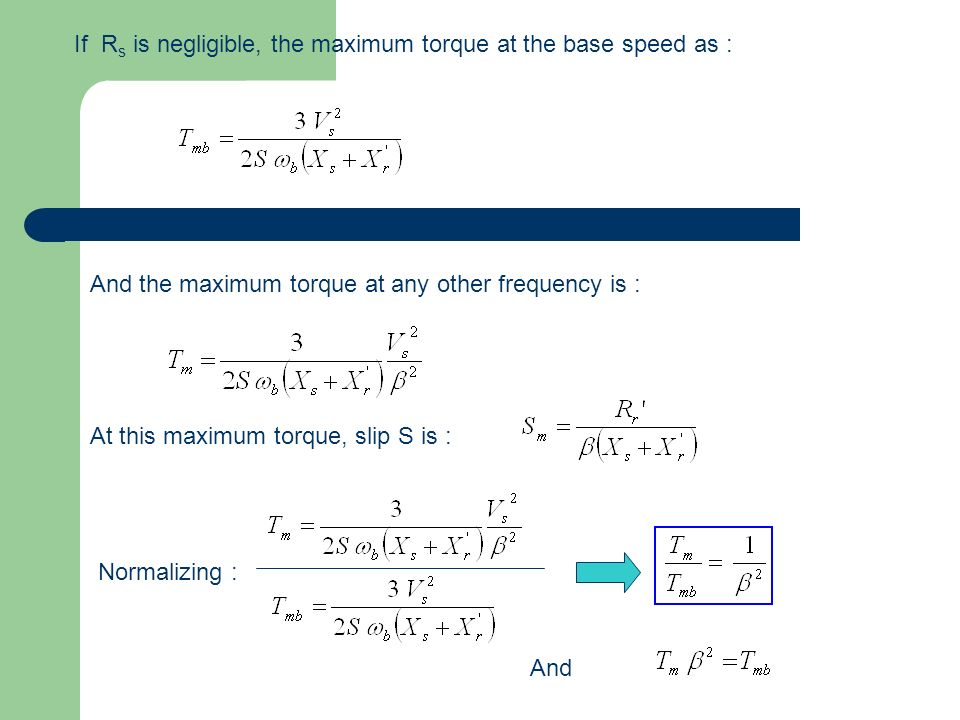 If R s is negligible, the maximum torque at the base speed as : And the maximum torque at any other frequency is : At this maximum torque, slip S is :