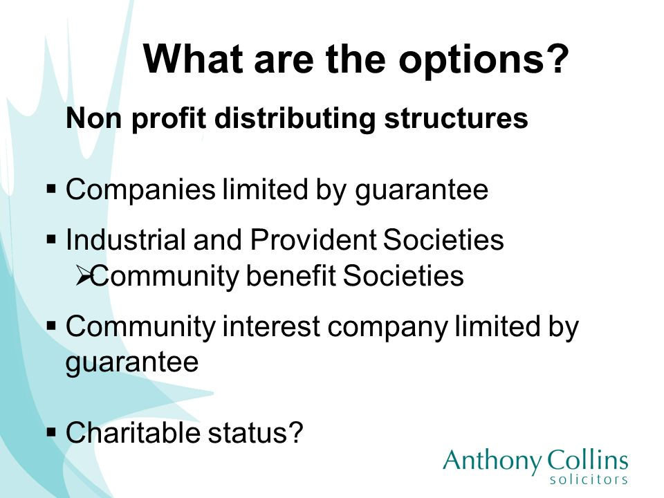 What are the options? Non profit distributing structures Companies limited by guarantee Industrial and Provident Societies Community benefit Societies