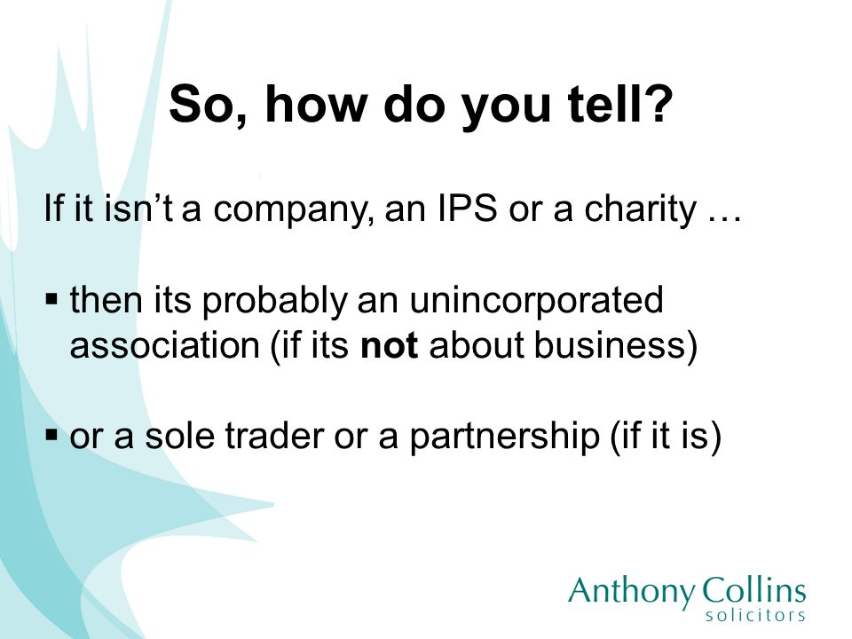 So, how do you tell? If it isnt a company, an IPS or a charity … then its probably an unincorporated association (if its not about business) or a sole