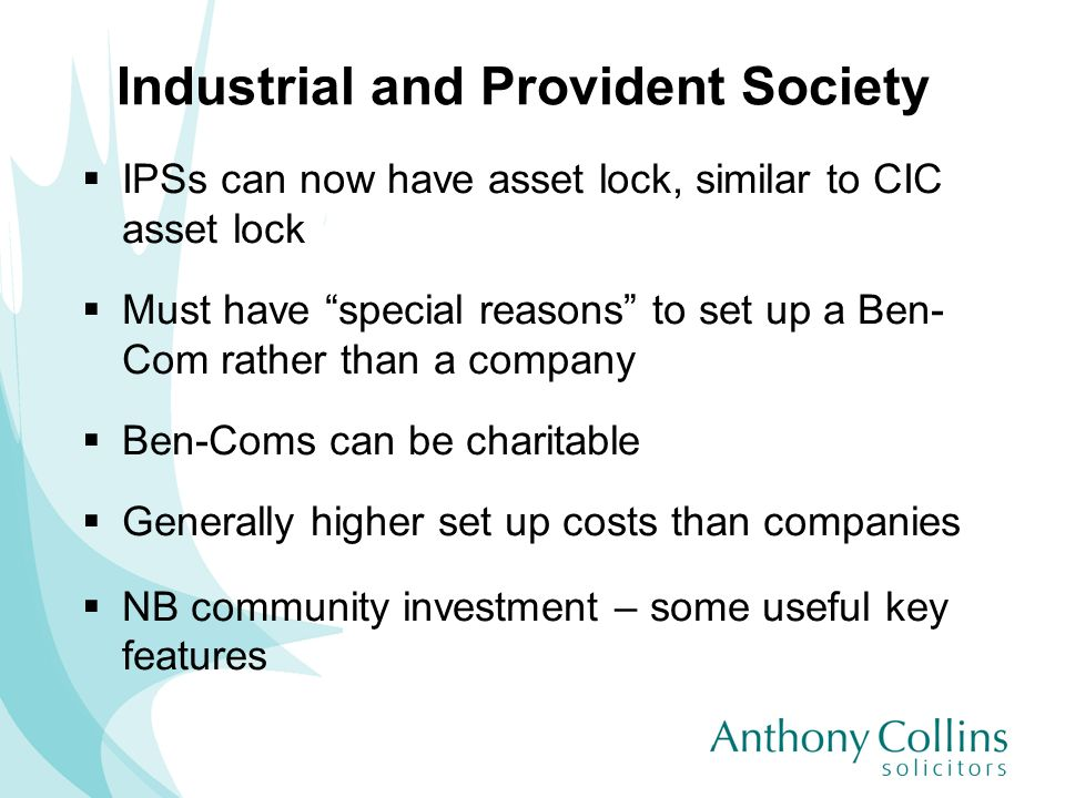 Industrial and Provident Society IPSs can now have asset lock, similar to CIC asset lock Must have special reasons to set up a Ben- Com rather than a