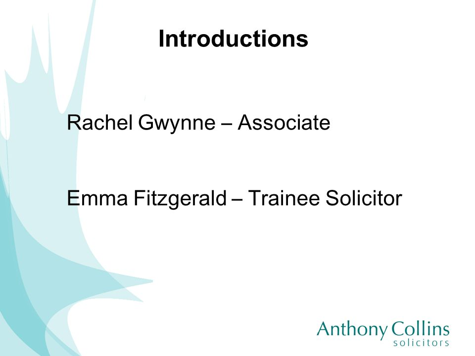 Introductions Rachel Gwynne – Associate Emma Fitzgerald – Trainee Solicitor