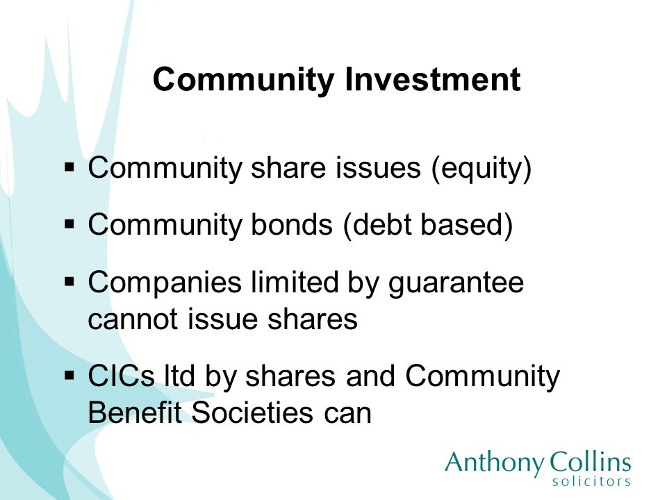 Community Investment Community share issues (equity) Community bonds (debt based) Companies limited by guarantee cannot issue shares CICs ltd by share