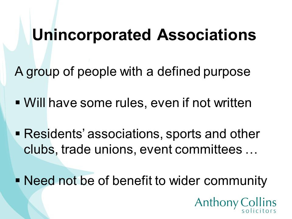 Unincorporated Associations A group of people with a defined purpose Will have some rules, even if not written Residents associations, sports and othe